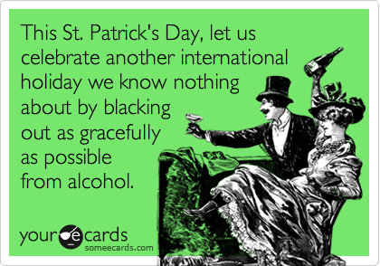 This St. Patrick's Day, let us celebrate another international holiday we know nothing about by blacking out as gracefully as possible from alcohol.