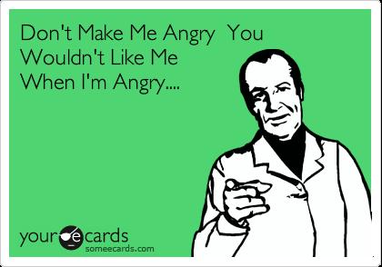 Don't Make Me Angry  You Wouldn't Like Me When I'm Angry....
