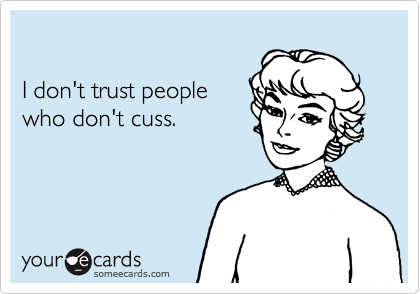 I don't trust people who don't cuss.