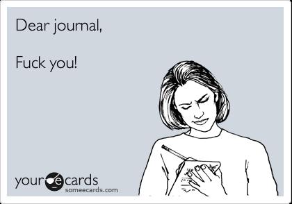 Dear journal,   Fuck you!