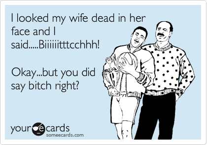 I looked my wife dead in her face and I said.....Biiiiiitttcchhh!   Okay...but you did say bitch right?