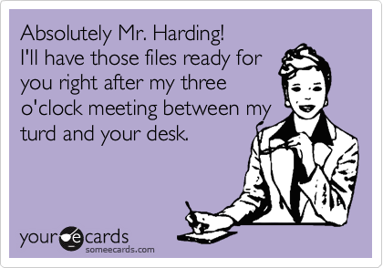 Absolutely Mr. Harding!  I'll have those files ready for you right after my three o'clock meeting between my turd and your desk.