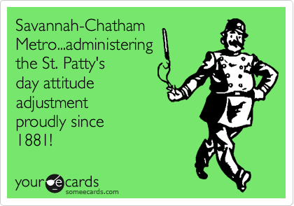 Savannah-Chatham Metro...administering the St. Patty's day attitude adjustment         proudly since             1881!