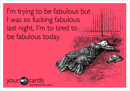 I'm trying to be fabulous but I was so fucking fabulous last night, I'm to tired to be fabulous today.