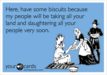 Here, have some biscuits because  my people will be taking all your land and slaughtering all your  people very soon.