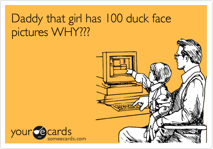 Daddy that girl has 100 duck face pictures WHY???