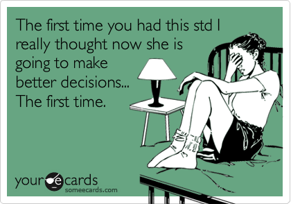 The first time you had this std I really thought now she is going to make better decisions... The first time.
