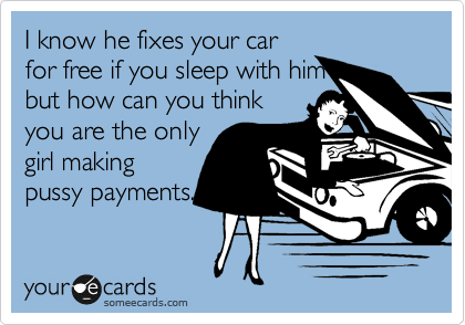 I know he fixes your car for free if you sleep with him but how can you think you are the only girl making pussy payments.