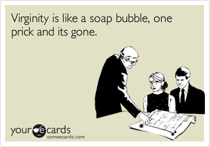 Virginity is like a soap bubble, one prick and its gone.