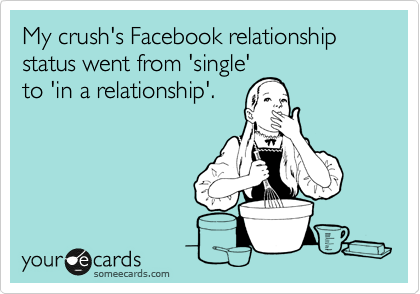 My crush's Facebook relationship status went from 'single' to 'in a relationship'.