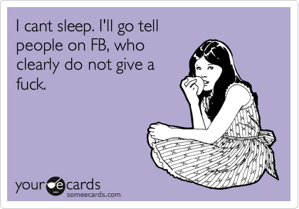 I cant sleep. I'll go tell people on FB, who  clearly do not give a fuck.