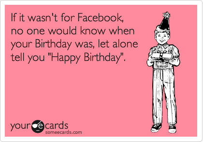 "If it wasn't for Facebook, no one would know when your Birthday was, let alone  tell you ""Happy Birthday""."