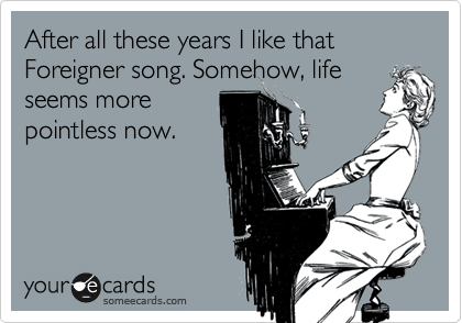 After all these years I like that Foreigner song. Somehow, life seems more pointless now.