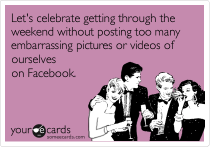 Let's celebrate getting through the weekend without posting too many embarrassing pictures or videos of ourselves on Facebook.
