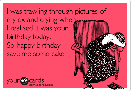 I was trawling through pictures of my ex and crying when  I realised it was your birthday today. So happy birthday, save me some cake!