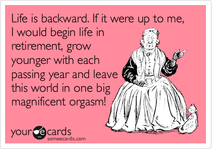Life is backward. If it were up to me, I would begin life in retirement, grow younger with each passing year and leave this world in one big magnificent orgasm!