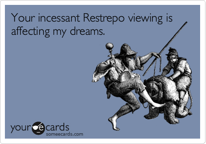 Your incessant Restrepo viewing is affecting my dreams.