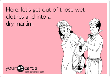 Here, let's get out of those wet clothes and into a dry martini.