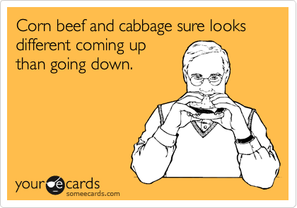 Corn beef and cabbage sure looks different coming up than going down.