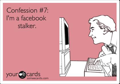 Confession %237: I'm a facebook       stalker.