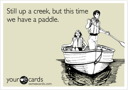 Still up a creek, but this time we have a paddle.
