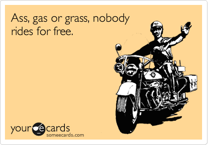 Ass, gas or grass, nobody rides for free.
