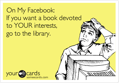 On My Facebook: If you want a book devoted to YOUR interests, go to the library.