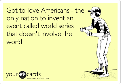 Got to love Americans - the only nation to invent an event called world series that doesn't involve the world