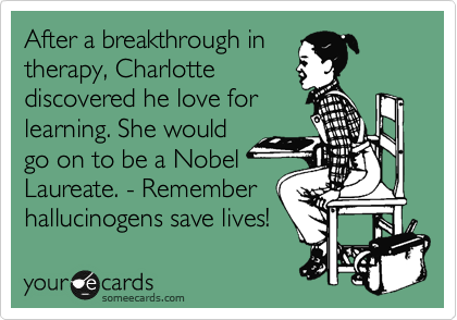 After a breakthrough in therapy, Charlotte discovered he love for learning. She would go on to be a Nobel Laureate. - Remember hallucinogens save lives!