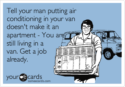 Tell your man putting air conditioning in your van doesn't make it an apartment - You are still living in a van. Get a job already.