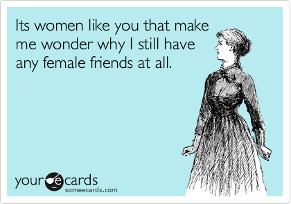 Its women like you that make me wonder why I still have any female friends at all.