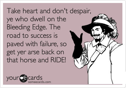 Take heart and don't despair, ye who dwell on the Bleeding Edge. The road to success is paved with failure, so get yer arse back on that horse and RIDE!