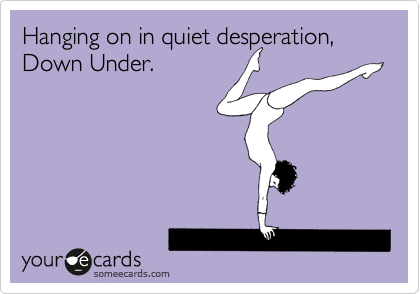 Hanging on in quiet desperation, Down Under.