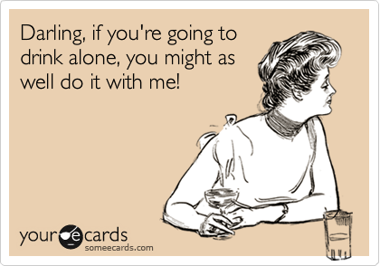 Darling, if you're going to drink alone, you might as well do it with me!