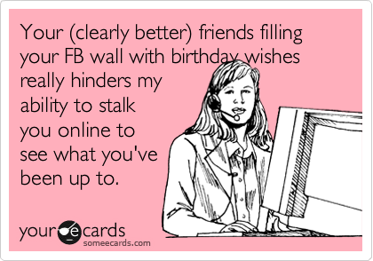 Your %28clearly better%29 friends filling your FB wall with birthday wishes really hinders my  ability to stalk you online to see what you've been up to.