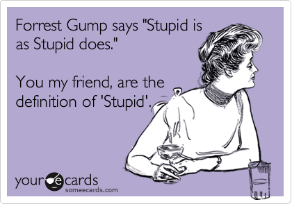 """Forrest Gump says """"Stupid is as Stupid does.""""    You my friend, are the definition of 'Stupid'."""