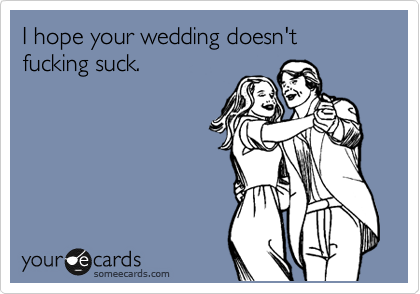 I hope your wedding doesn't fucking suck.
