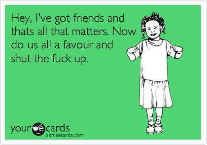 Hey, I've got friends and thats all that matters. Now do us all a favour and shut the fuck up.