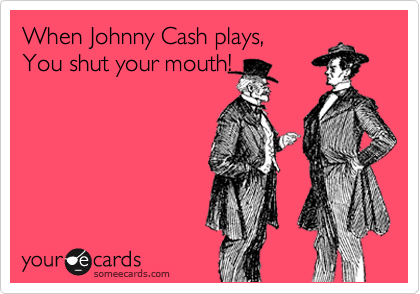 When Johnny Cash plays, You shut your mouth!