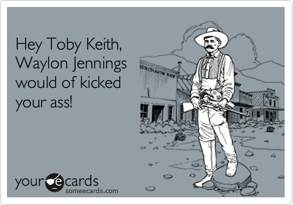 Hey Toby Keith, Waylon Jennings would of kicked your ass!