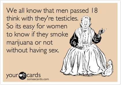 We all know that men passed 18 think with they're testicles. So its easy for women to know if they smoke marijuana or not without having sex.