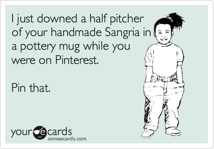I just downed a half pitcher of your handmade Sangria in a pottery mug while you were on Pinterest.  Pin that.