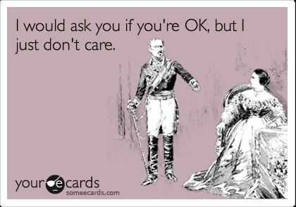 I would ask you if you're OK, but I just don't care.