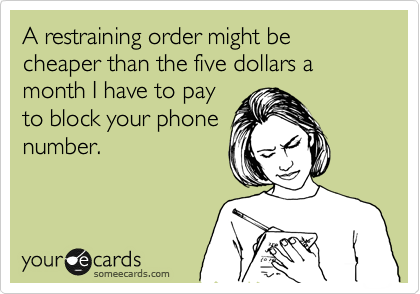 A restraining order might be cheaper than the five dollars a month I have to pay to block your phone number.