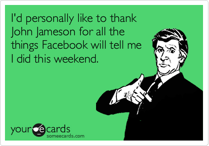 I'd personally like to thank        John Jameson for all the things Facebook will tell me  I did this weekend.
