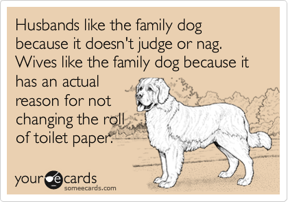 Husbands like the family dog because it doesn't judge or nag.  Wives like the family dog because it has an actual reason for not changing the roll of toilet paper.