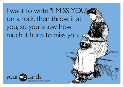 """I want to write """"I MISS YOU"""" on a rock, then throw it at you, so you know how much it hurts to miss you."""