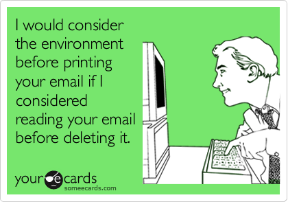 I would consider  the environment  before printing your email if I considered reading your email before deleting it.