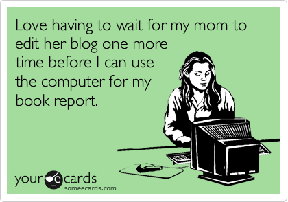Love having to wait for my mom to edit her blog one more time before I can use the computer for my book report.