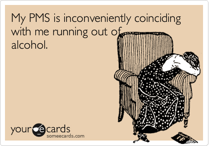 My PMS is inconveniently coinciding with me running out of alcohol.